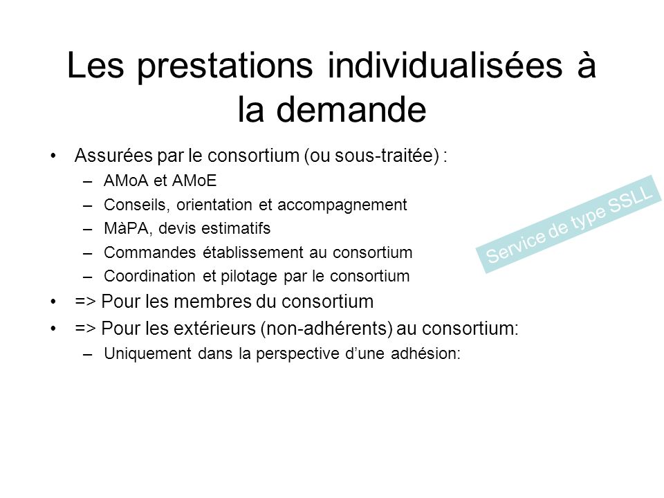 Les prestations individualisées à la demande Assurées par le consortium (ou sous-traitée) : –AMoA et AMoE –Conseils, orientation et accompagnement –MàPA, devis estimatifs –Commandes établissement au consortium –Coordination et pilotage par le consortium => Pour les membres du consortium => Pour les extérieurs (non-adhérents) au consortium: –Uniquement dans la perspective dune adhésion: Service de type SSLL