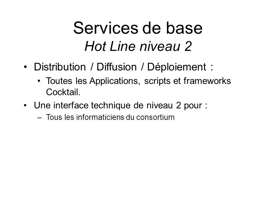 Services de base Hot Line niveau 2 Distribution / Diffusion / Déploiement : Toutes les Applications, scripts et frameworks Cocktail. Une interface tec