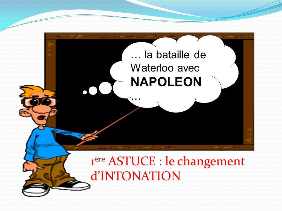… la bataille de Waterloo avec NAPOLEON … 1 ère ASTUCE : le changement dINTONATION