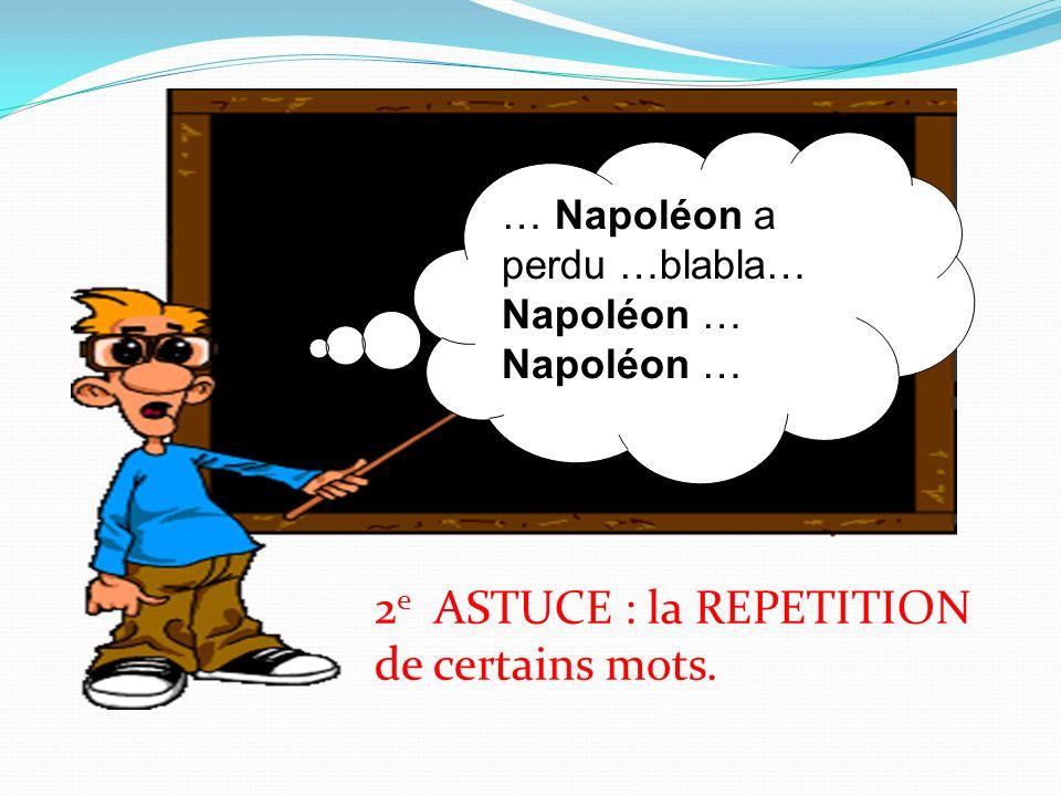 … Napoléon a perdu …blabla… Napoléon … Napoléon … 2 e ASTUCE : la REPETITION de certains mots.