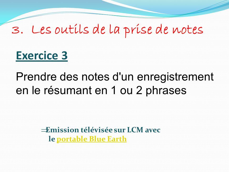 3. Les outils de la prise de notes Exercice 3 Prendre des notes d'un enregistrement en le résumant en 1 ou 2 phrases Emission télévisée sur LCM avec l