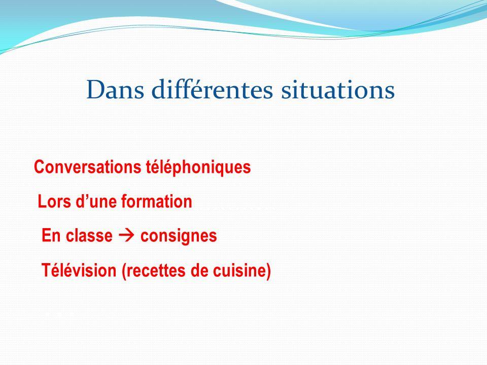 Dans différentes situations …………………………… … Conversations téléphoniques Lors dune formation En classe consignes …………………………… Télévision (recettes de cuis