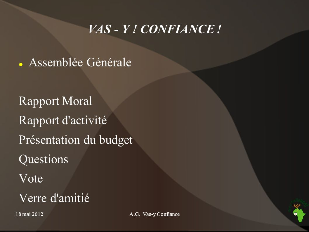 18 mai 2012A.G. Vas-y Confiance VAS - Y ! CONFIANCE ! Assemblée Générale Rapport Moral Rapport d'activité Présentation du budget Questions Vote Verre