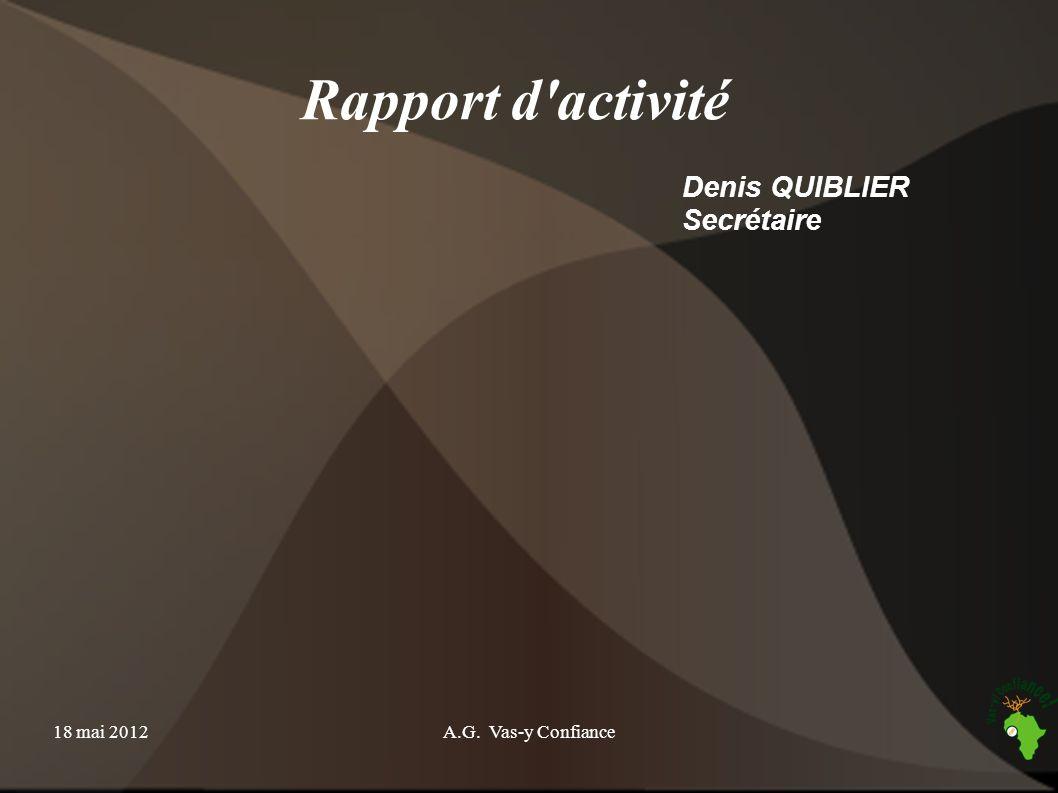 18 mai 2012A.G. Vas-y Confiance Rapport d'activité Denis QUIBLIER Secrétaire