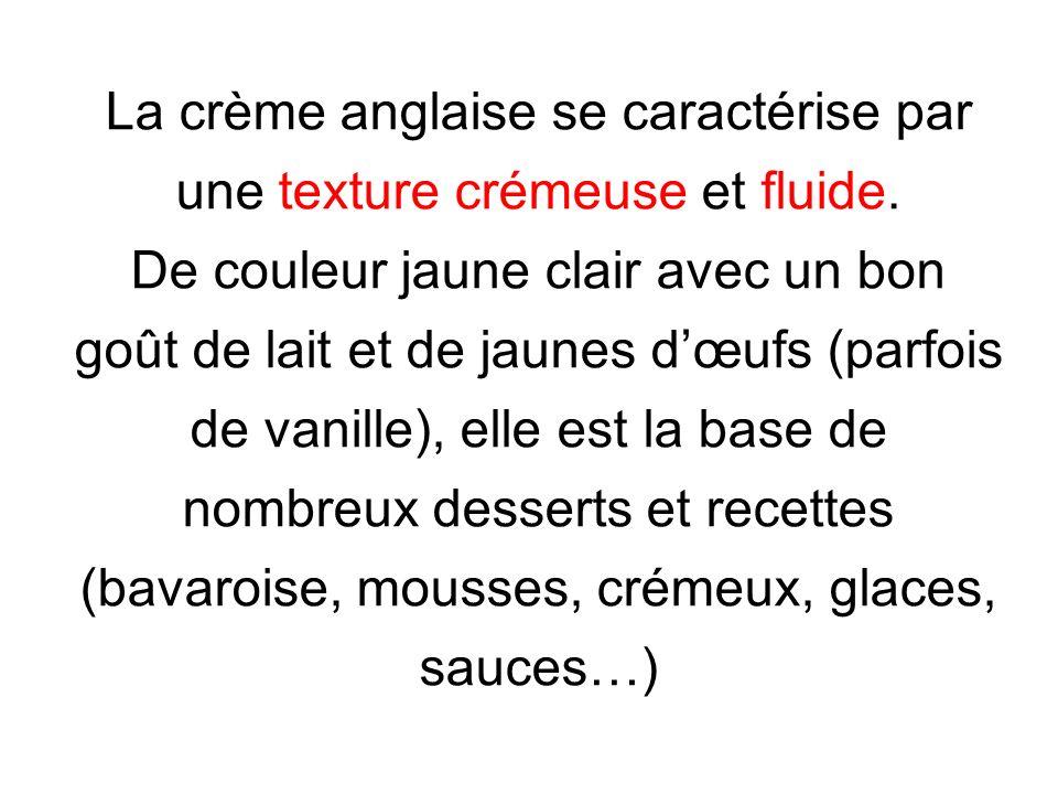 La crème anglaise se caractérise par une texture crémeuse et fluide. De couleur jaune clair avec un bon goût de lait et de jaunes dœufs (parfois de va