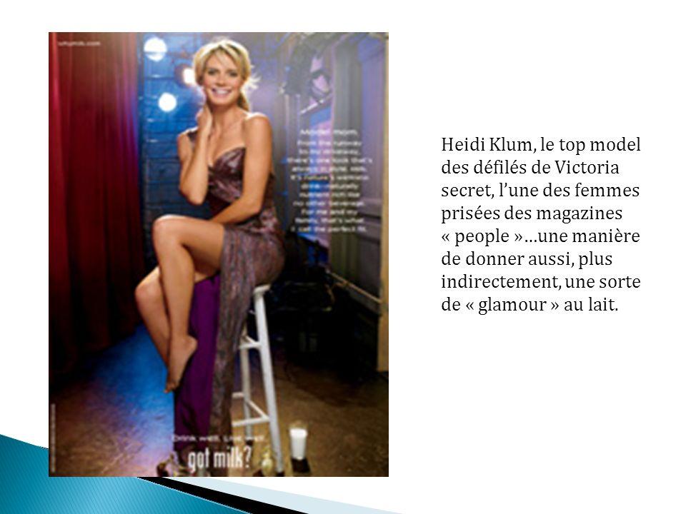 Heidi Klum, le top model des défilés de Victoria secret, lune des femmes prisées des magazines « people »…une manière de donner aussi, plus indirectement, une sorte de « glamour » au lait.