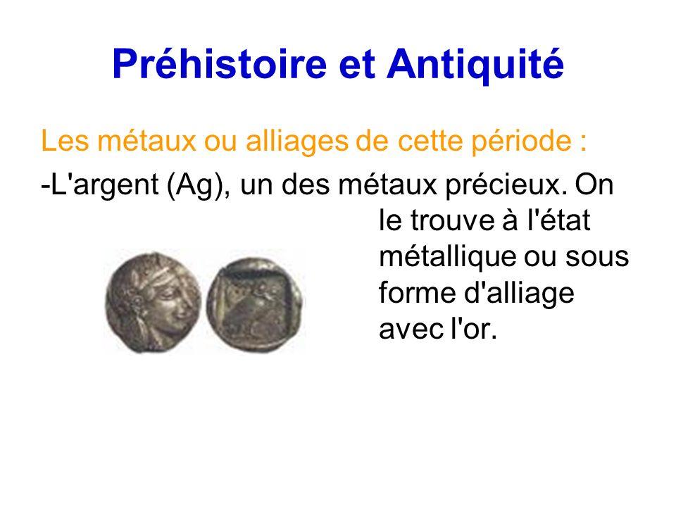 Préhistoire et Antiquité Les métaux ou alliages de cette période : -L'argent (Ag), un des métaux précieux. On le trouve à l'état métallique ou sous fo