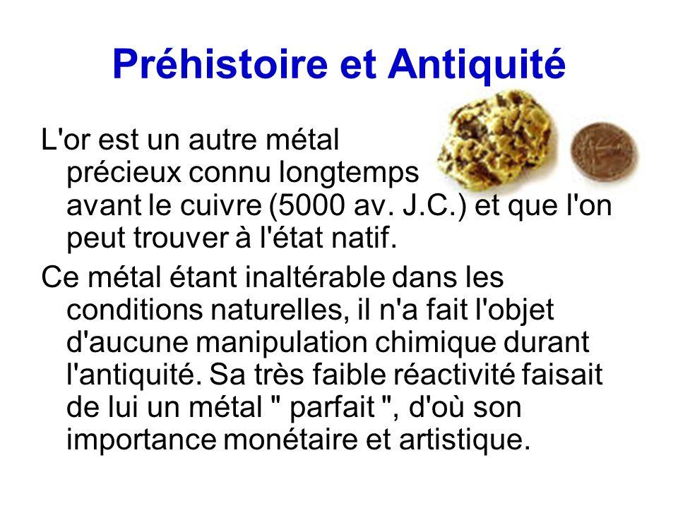 Préhistoire et Antiquité L'or est un autre métal précieux connu longtemps avant le cuivre (5000 av. J.C.) et que l'on peut trouver à l'état natif. Ce