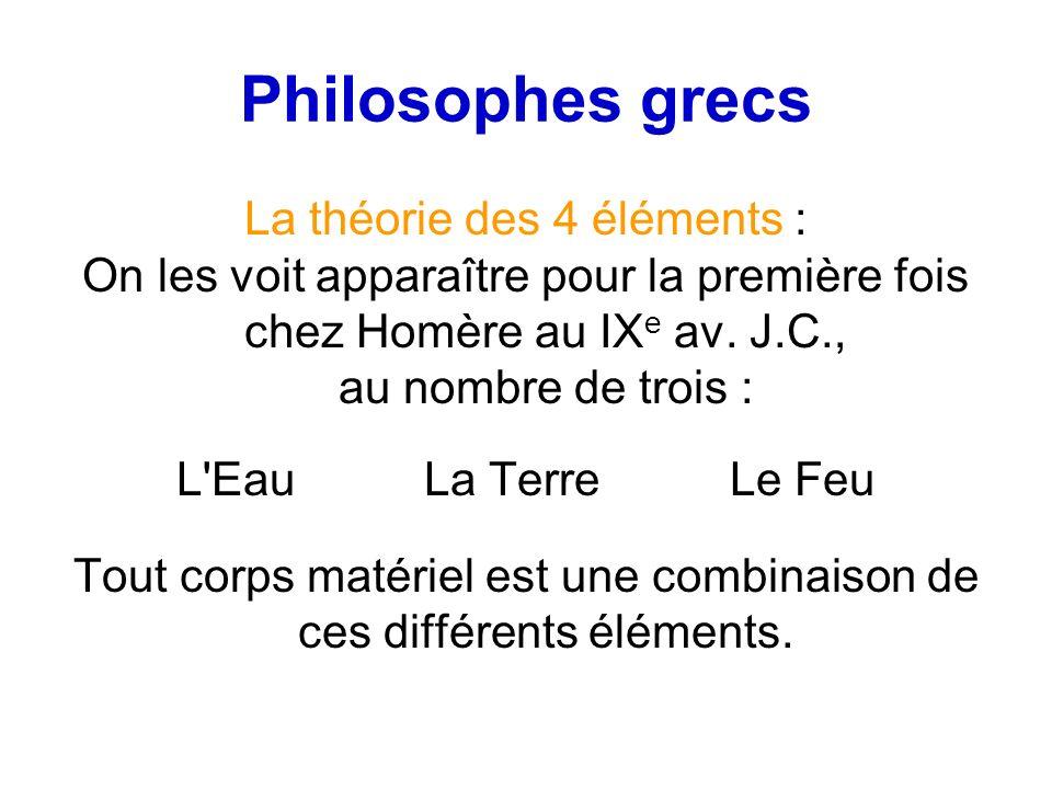 Philosophes grecs La théorie des 4 éléments : On les voit apparaître pour la première fois chez Homère au IX e av. J.C., au nombre de trois : L'Eau La