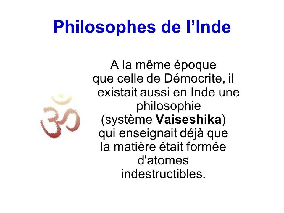 Philosophes de lInde A la même époque que celle de Démocrite, il existait aussi en Inde une philosophie (système Vaiseshika) qui enseignait déjà que la matière était formée d atomes indestructibles.