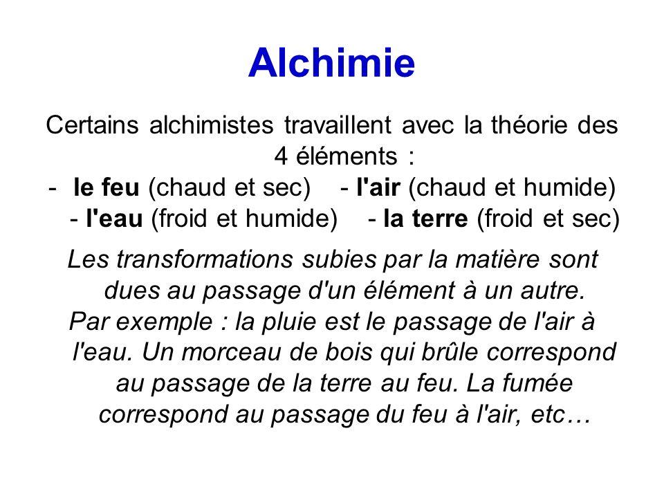 Alchimie Certains alchimistes travaillent avec la théorie des 4 éléments : -le feu (chaud et sec) - l air (chaud et humide) - l eau (froid et humide) - la terre (froid et sec) Les transformations subies par la matière sont dues au passage d un élément à un autre.