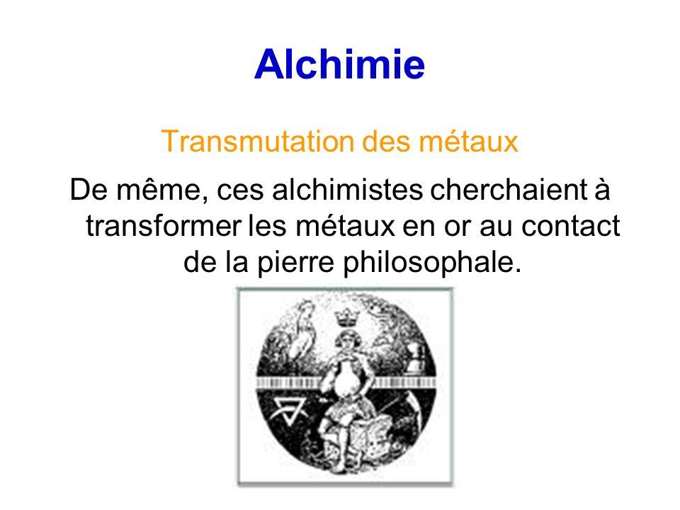 Alchimie Transmutation des métaux De même, ces alchimistes cherchaient à transformer les métaux en or au contact de la pierre philosophale.