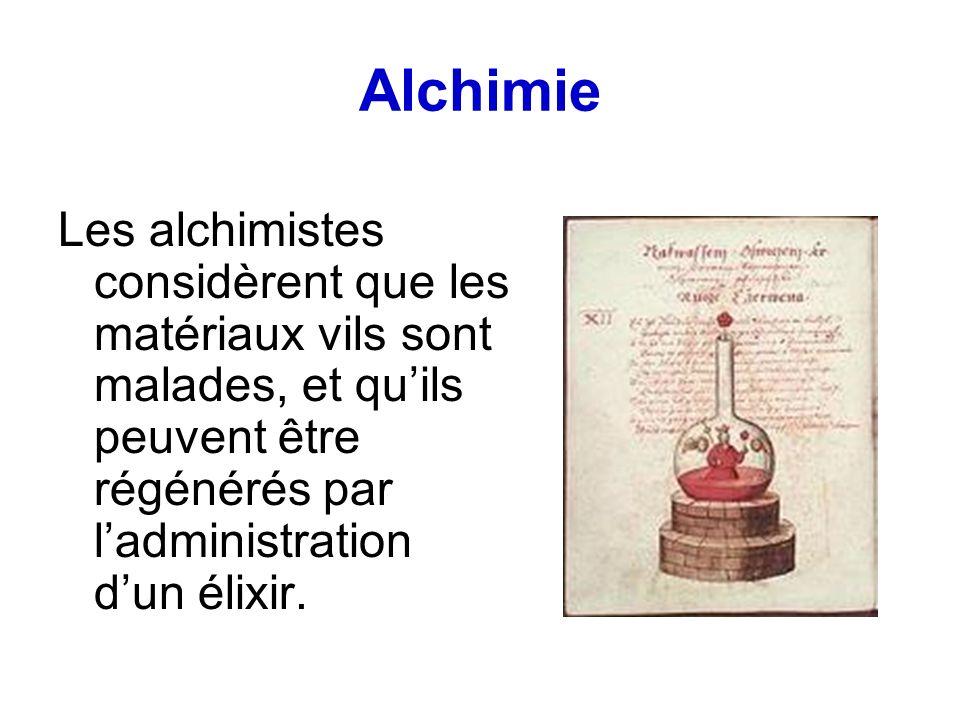 Alchimie Les alchimistes considèrent que les matériaux vils sont malades, et quils peuvent être régénérés par ladministration dun élixir.