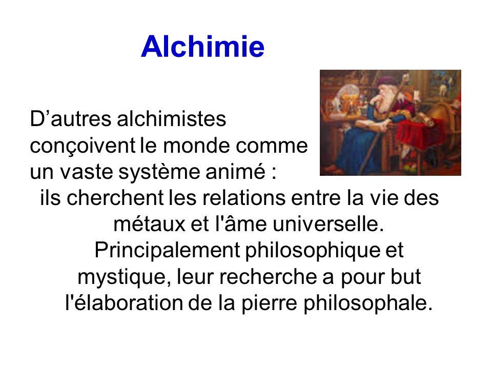 Alchimie Dautres alchimistes conçoivent le monde comme un vaste système animé : ils cherchent les relations entre la vie des métaux et l'âme universel