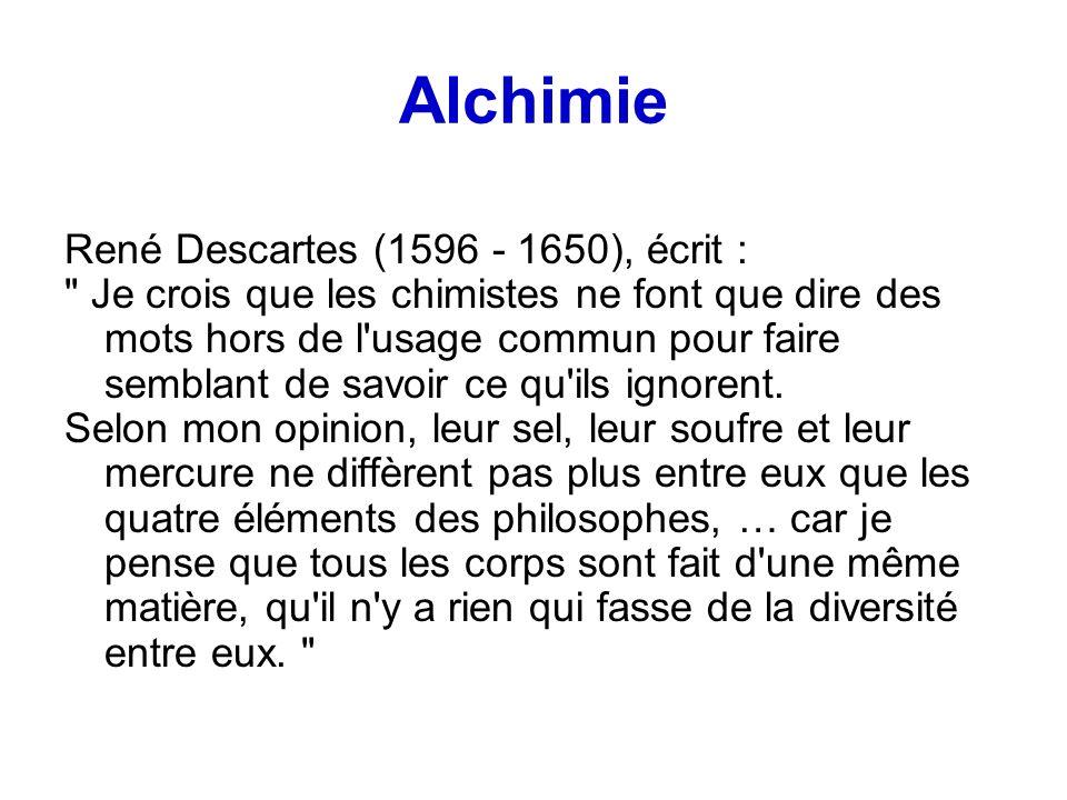 Alchimie René Descartes (1596 - 1650), écrit : Je crois que les chimistes ne font que dire des mots hors de l usage commun pour faire semblant de savoir ce qu ils ignorent.