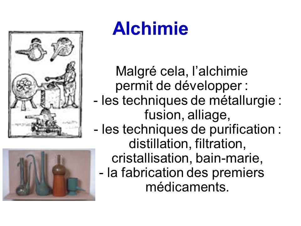 Alchimie Malgré cela, lalchimie permit de développer : - les techniques de métallurgie : fusion, alliage, - les techniques de purification : distillation, filtration, cristallisation, bain-marie, - la fabrication des premiers médicaments.