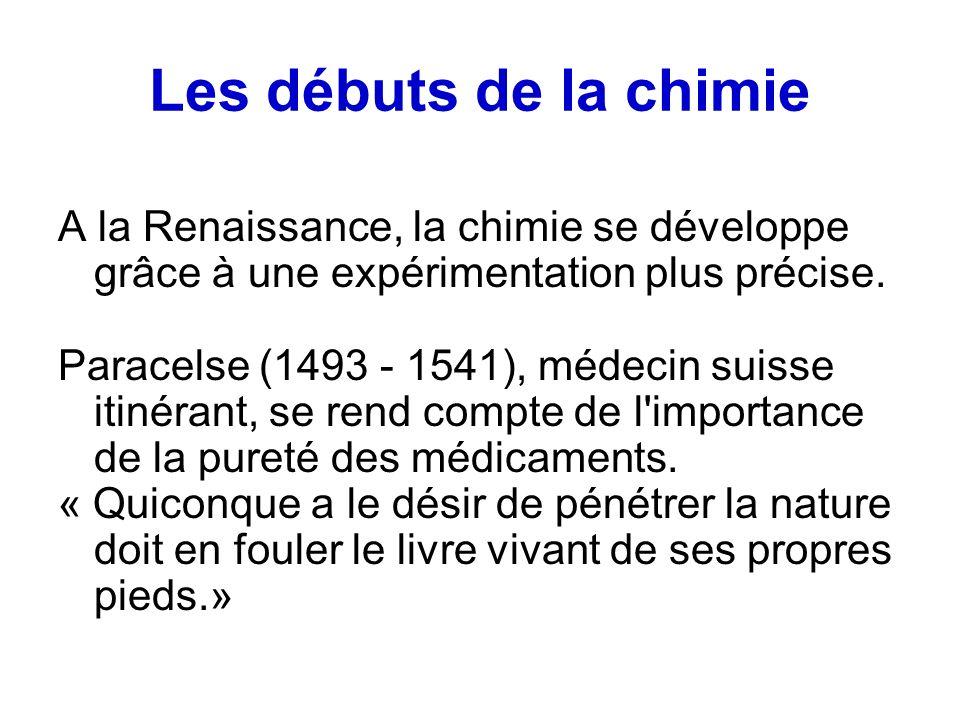 Les débuts de la chimie A la Renaissance, la chimie se développe grâce à une expérimentation plus précise. Paracelse (1493 - 1541), médecin suisse iti