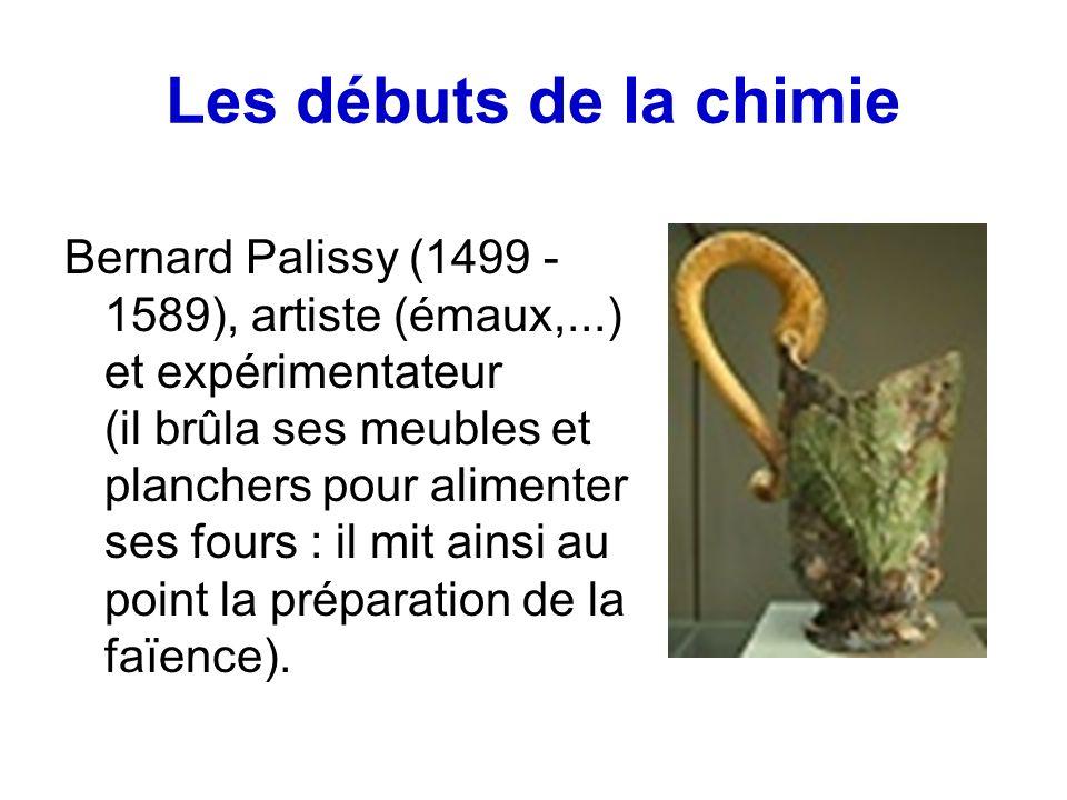 Les débuts de la chimie Bernard Palissy (1499 - 1589), artiste (émaux,...) et expérimentateur (il brûla ses meubles et planchers pour alimenter ses fours : il mit ainsi au point la préparation de la faïence).