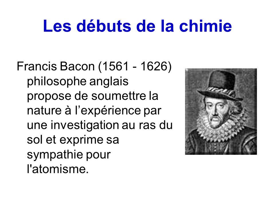 Les débuts de la chimie Francis Bacon (1561 - 1626) philosophe anglais propose de soumettre la nature à lexpérience par une investigation au ras du sol et exprime sa sympathie pour l atomisme.
