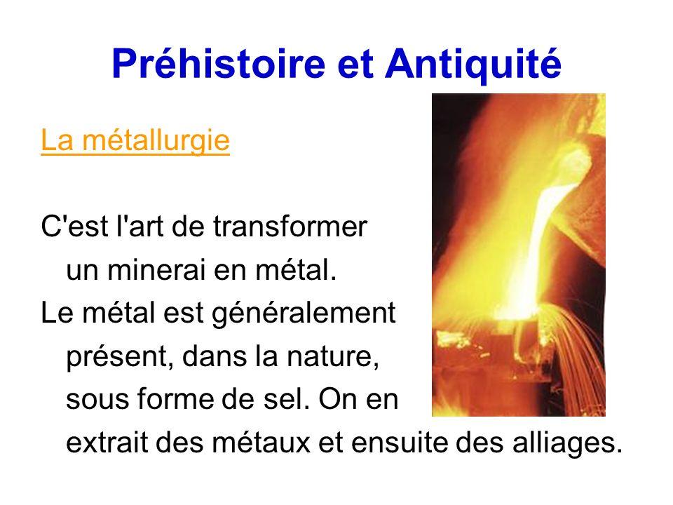 Préhistoire et Antiquité La métallurgie C'est l'art de transformer un minerai en métal. Le métal est généralement présent, dans la nature, sous forme