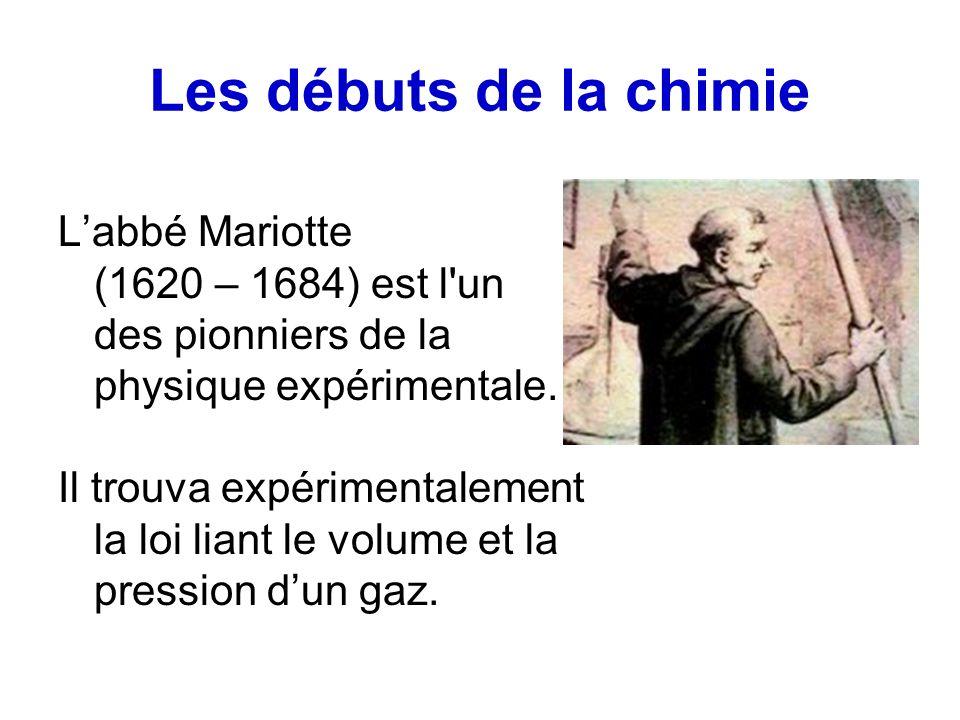 Les débuts de la chimie Labbé Mariotte (1620 – 1684) est l'un des pionniers de la physique expérimentale. Il trouva expérimentalement la loi liant le