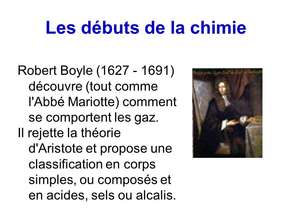 Les débuts de la chimie Robert Boyle (1627 - 1691) découvre (tout comme l'Abbé Mariotte) comment se comportent les gaz. Il rejette la théorie d'Aristo