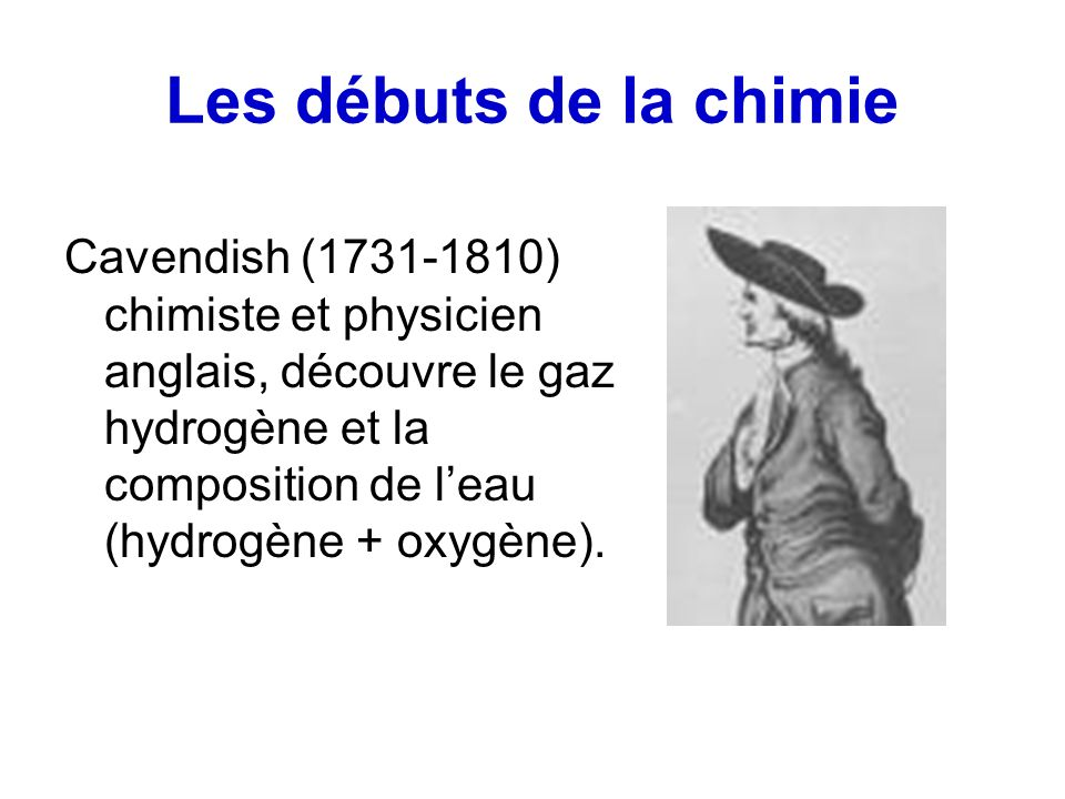 Les débuts de la chimie Cavendish (1731-1810) chimiste et physicien anglais, découvre le gaz hydrogène et la composition de leau (hydrogène + oxygène)