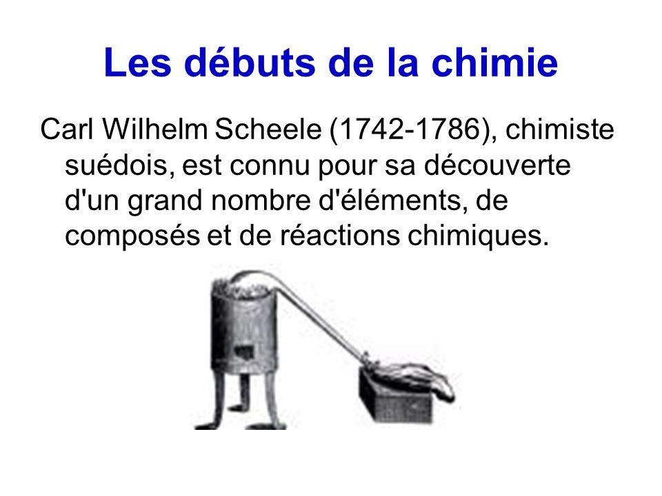 Les débuts de la chimie Carl Wilhelm Scheele (1742-1786), chimiste suédois, est connu pour sa découverte d un grand nombre d éléments, de composés et de réactions chimiques.