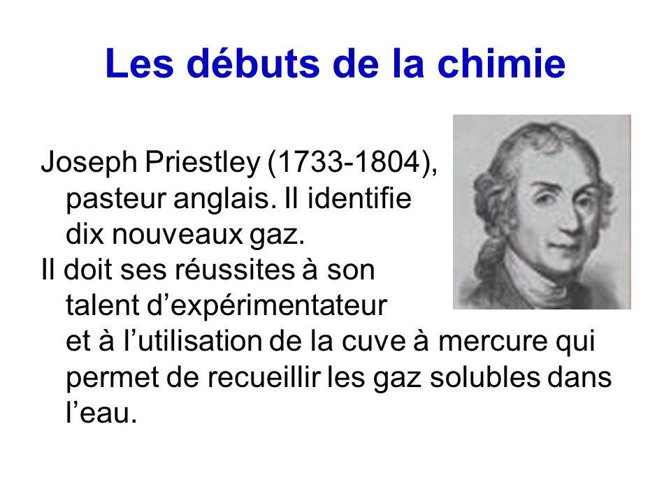 Les débuts de la chimie Joseph Priestley (1733-1804), pasteur anglais. Il identifie dix nouveaux gaz. Il doit ses réussites à son talent dexpérimentat