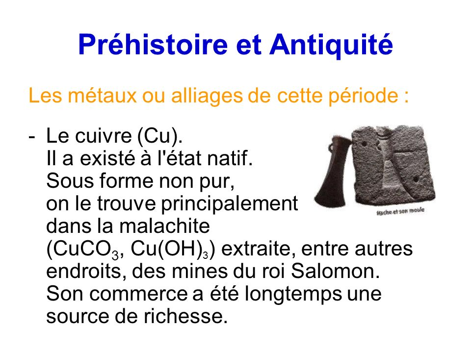 Préhistoire et Antiquité Les métaux ou alliages de cette période : -Le cuivre (Cu). Il a existé à l'état natif. Sous forme non pur, on le trouve princ