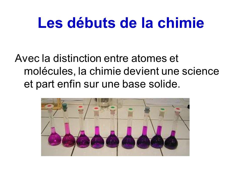 Les débuts de la chimie Avec la distinction entre atomes et molécules, la chimie devient une science et part enfin sur une base solide.