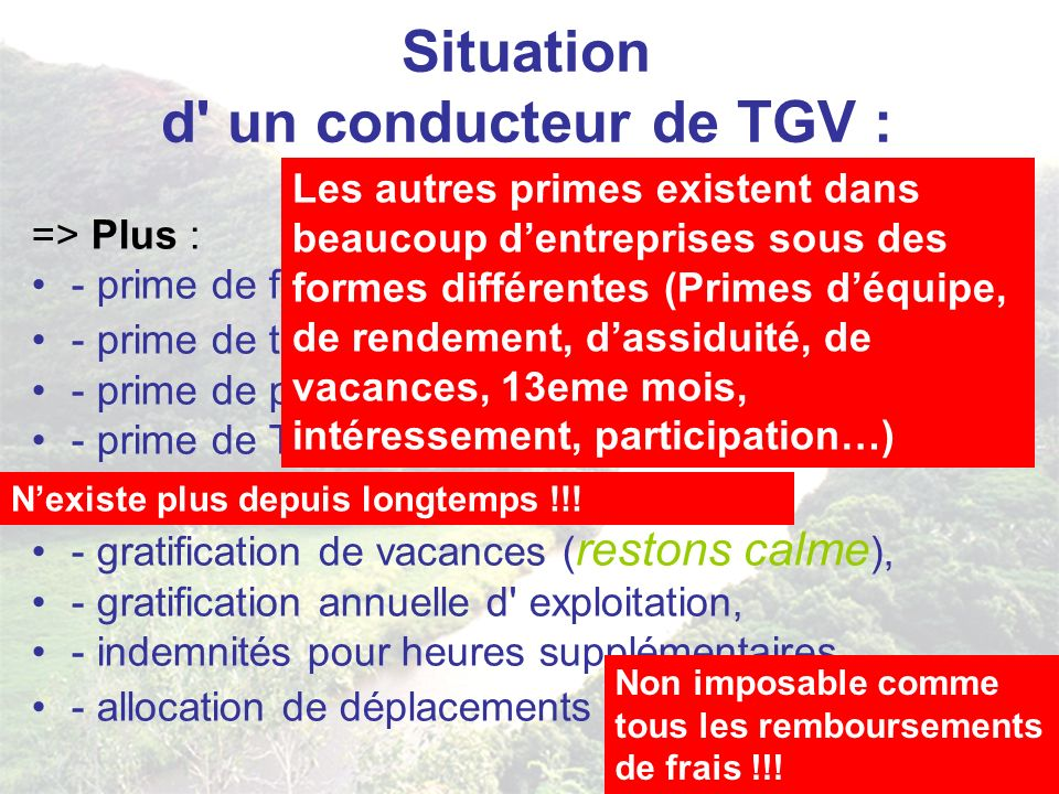 Situation d un conducteur de TGV : => Plus : - prime de fin d année, - prime de travail ( restons calme ), - prime de parcours, - prime de TGV, - prime de charbon ( vous lisez bien ), - gratification de vacances ( restons calme ), - gratification annuelle d exploitation, - indemnités pour heures supplémentaires, - allocation de déplacements ( non imposable ) etc.