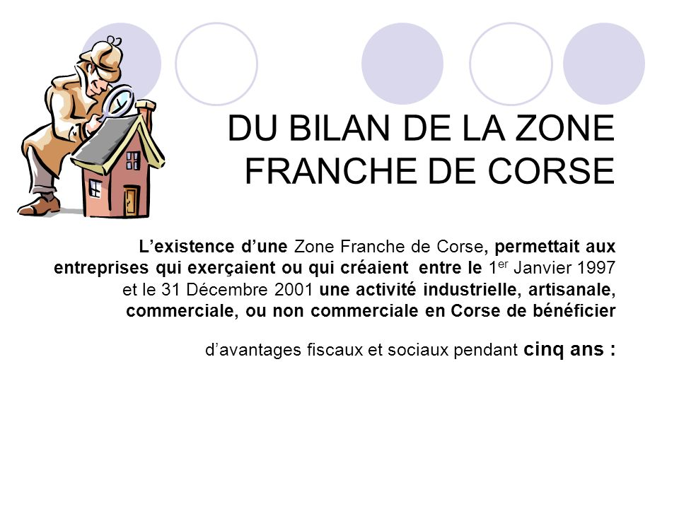 DU BILAN DE LA ZONE FRANCHE DE CORSE Lexistence dune Zone Franche de Corse, permettait aux entreprises qui exerçaient ou qui créaient entre le 1 er Ja