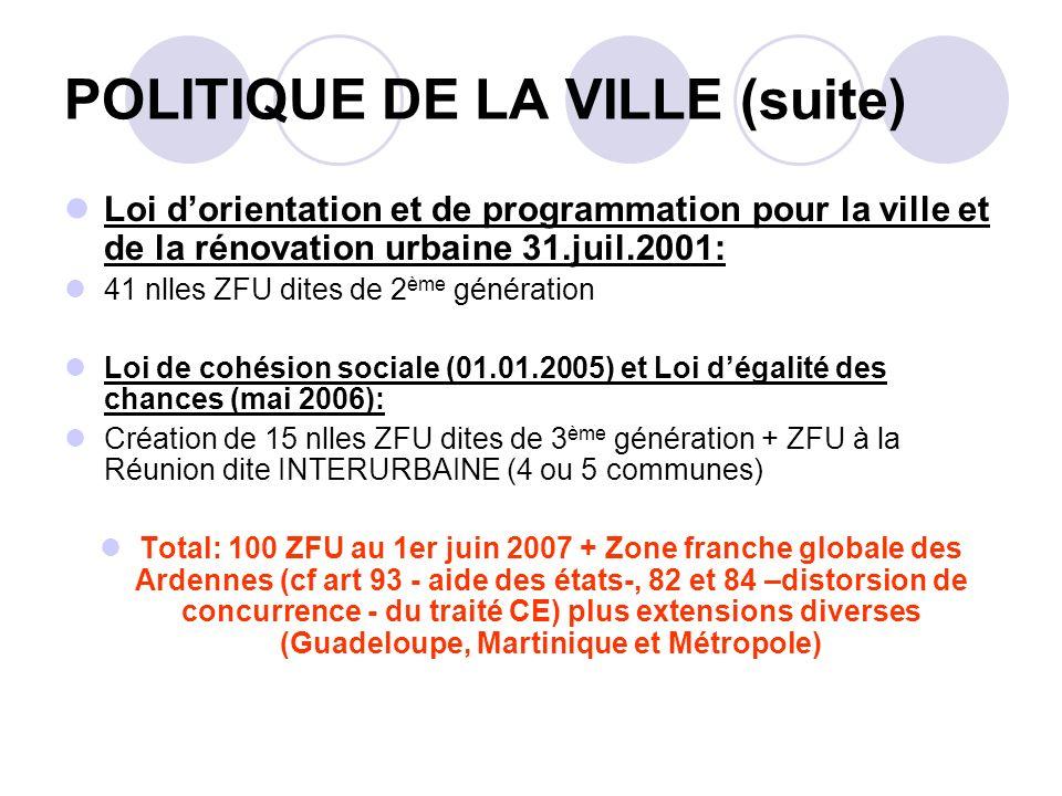 POLITIQUE DE LA VILLE (suite) Loi dorientation et de programmation pour la ville et de la rénovation urbaine 31.juil.2001: 41 nlles ZFU dites de 2 ème génération Loi de cohésion sociale (01.01.2005) et Loi dégalité des chances (mai 2006): Création de 15 nlles ZFU dites de 3 ème génération + ZFU à la Réunion dite INTERURBAINE (4 ou 5 communes) Total: 100 ZFU au 1er juin 2007 + Zone franche globale des Ardennes (cf art 93 - aide des états-, 82 et 84 –distorsion de concurrence - du traité CE) plus extensions diverses (Guadeloupe, Martinique et Métropole)