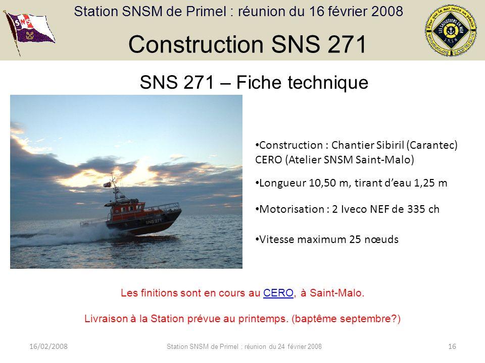 Station SNSM de Primel : réunion du 16 février 2008 16/02/2008 Station SNSM de Primel : réunion du 24 février 2008 16 Construction SNS 271 SNS 271 – Fiche technique Construction : Chantier Sibiril (Carantec) CERO (Atelier SNSM Saint-Malo) Longueur 10,50 m, tirant deau 1,25 m Motorisation : 2 Iveco NEF de 335 ch Vitesse maximum 25 nœuds Les finitions sont en cours au CERO, à Saint-Malo.CERO Livraison à la Station prévue au printemps.