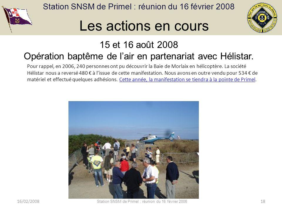 Station SNSM de Primel : réunion du 16 février 2008 16/02/2008 Station SNSM de Primel : réunion du 16 février 2008 18 Les actions en cours 15 et 16 août 2008 Opération baptême de lair en partenariat avec Hélistar.