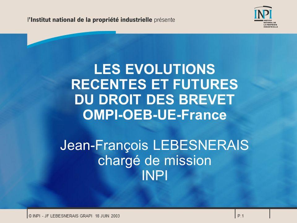 © INPI - JF LEBESNERAIS GRAPI 18 JUIN 2003P.1 LES EVOLUTIONS RECENTES ET FUTURES DU DROIT DES BREVET OMPI-OEB-UE-France Jean-François LEBESNERAIS char