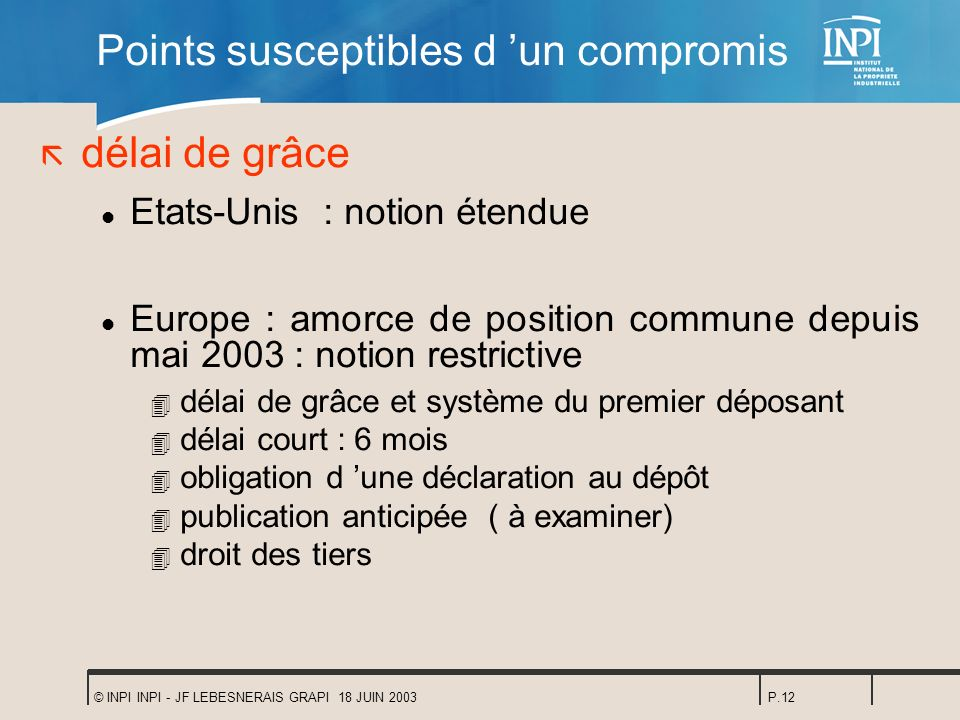 © INPI INPI - JF LEBESNERAIS GRAPI 18 JUIN 2003P.12 Points susceptibles d un compromis ã délai de grâce l Etats-Unis : notion étendue l Europe : amorc