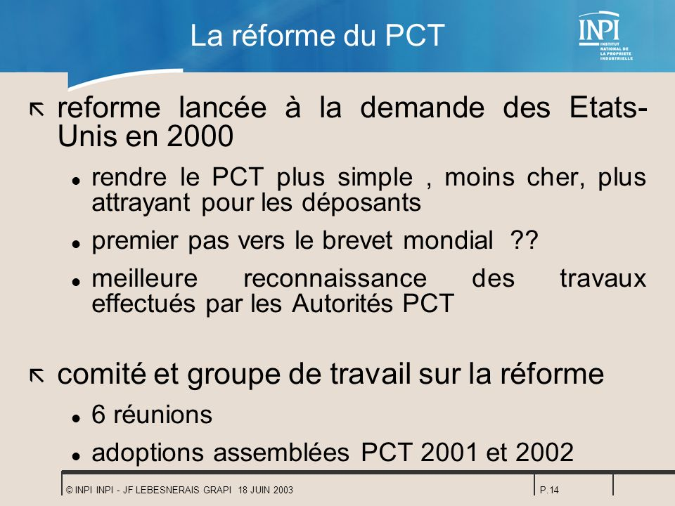 © INPI INPI - JF LEBESNERAIS GRAPI 18 JUIN 2003P.14 La réforme du PCT ã reforme lancée à la demande des Etats- Unis en 2000 l rendre le PCT plus simpl