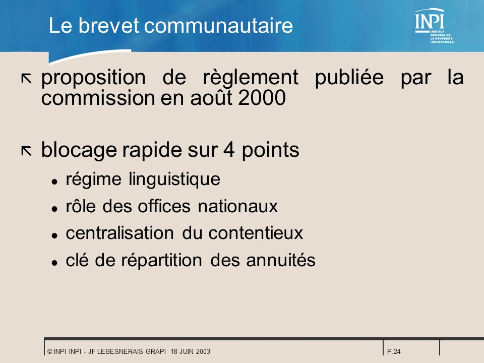 © INPI INPI - JF LEBESNERAIS GRAPI 18 JUIN 2003P.24 Le brevet communautaire ã proposition de règlement publiée par la commission en août 2000 ã blocag