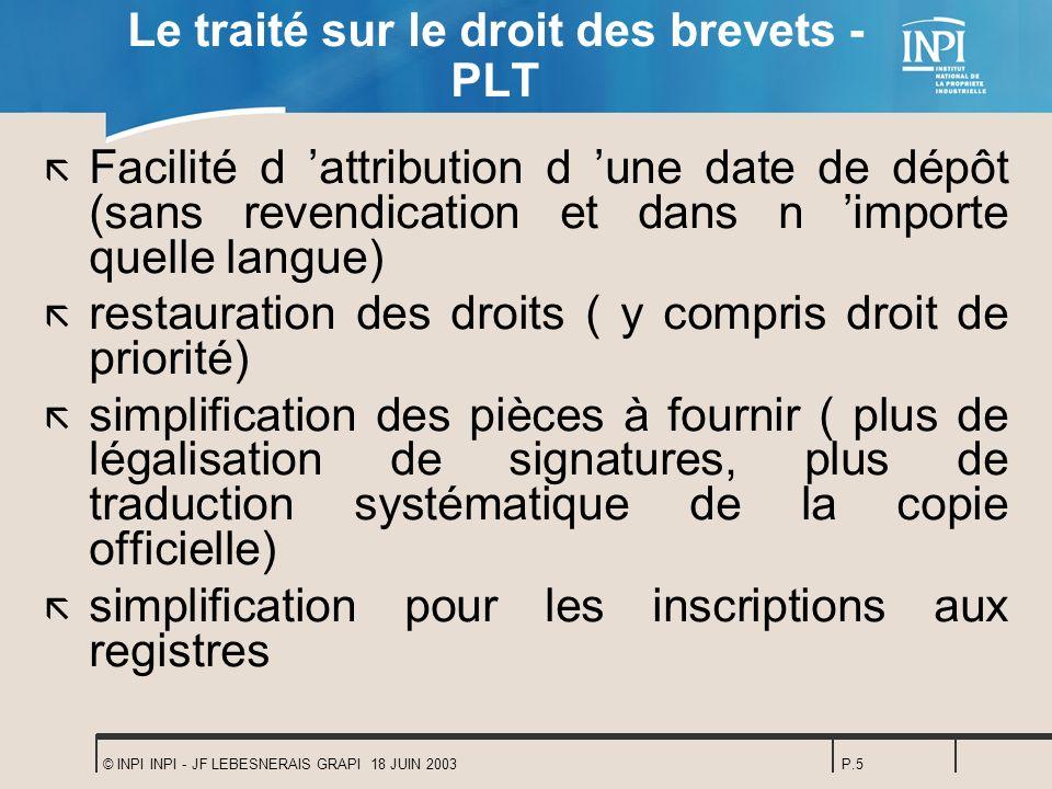 © INPI INPI - JF LEBESNERAIS GRAPI 18 JUIN 2003P.5 Le traité sur le droit des brevets - PLT ã Facilité d attribution d une date de dépôt (sans revendi
