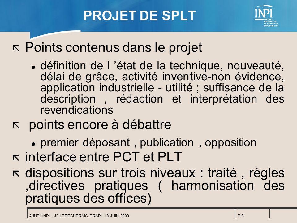© INPI INPI - JF LEBESNERAIS GRAPI 18 JUIN 2003P.8 PROJET DE SPLT ã Points contenus dans le projet l définition de l état de la technique, nouveauté,