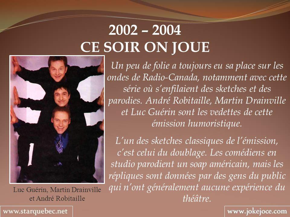 2002 – 2004 CE SOIR ON JOUE Luc Guérin, Martin Drainville et André Robitaille Un peu de folie a toujours eu sa place sur les ondes de Radio-Canada, no