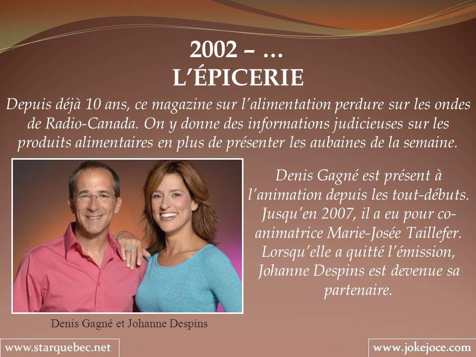 2002 – … LÉPICERIE Denis Gagné et Johanne Despins Depuis déjà 10 ans, ce magazine sur lalimentation perdure sur les ondes de Radio-Canada. On y donne
