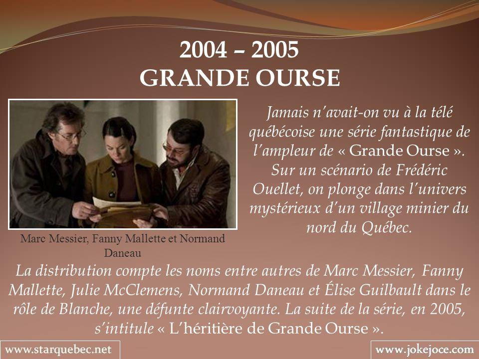2004 – 2005 GRANDE OURSE Marc Messier, Fanny Mallette et Normand Daneau Jamais navait-on vu à la télé québécoise une série fantastique de lampleur de