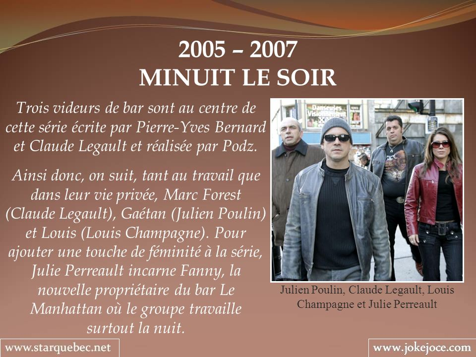 2005 – 2007 MINUIT LE SOIR Julien Poulin, Claude Legault, Louis Champagne et Julie Perreault Trois videurs de bar sont au centre de cette série écrite