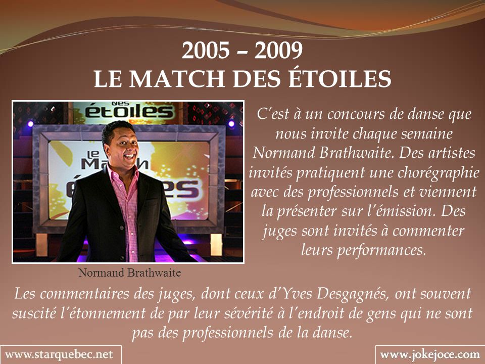 2005 – 2009 LE MATCH DES ÉTOILES Normand Brathwaite Cest à un concours de danse que nous invite chaque semaine Normand Brathwaite. Des artistes invité