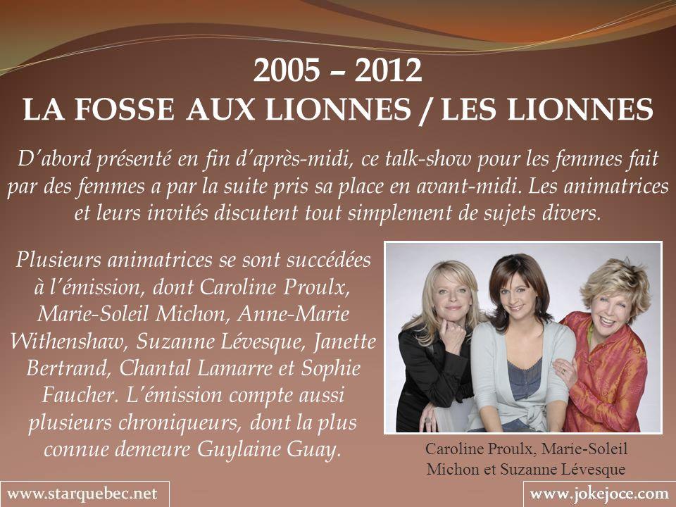 2005 – 2012 LA FOSSE AUX LIONNES / LES LIONNES Caroline Proulx, Marie-Soleil Michon et Suzanne Lévesque Dabord présenté en fin daprès-midi, ce talk-sh