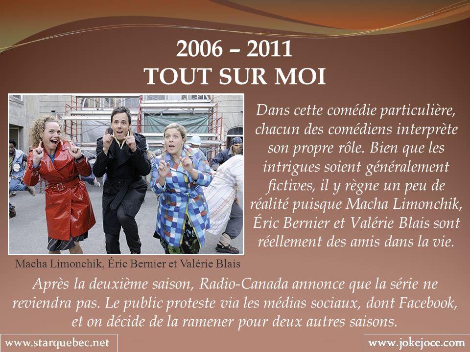 2006 – 2011 TOUT SUR MOI Macha Limonchik, Éric Bernier et Valérie Blais Dans cette comédie particulière, chacun des comédiens interprète son propre rô
