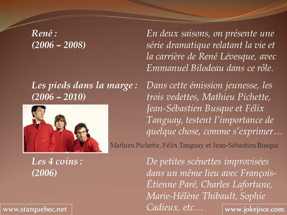 René : En deux saisons, on présente une (2006 – 2008) série dramatique relatant la vie et la carrière de René Lévesque, avec Emmanuel Bilodeau dans ce